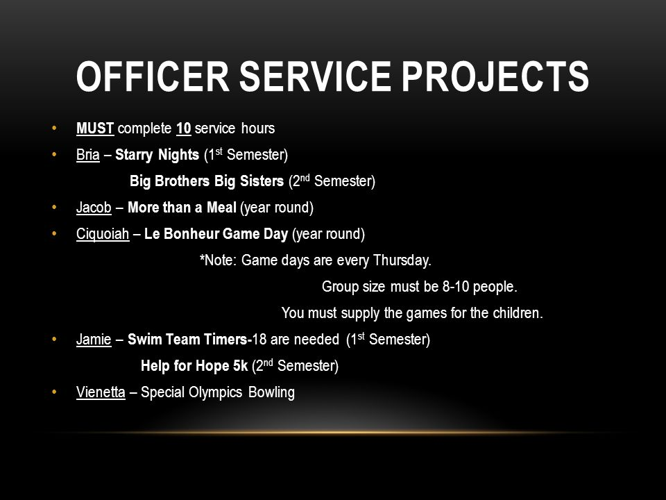 OFFICER SERVICE PROJECTS MUST complete 10 service hours Bria – Starry Nights (1 st Semester) Big Brothers Big Sisters (2 nd Semester) Jacob – More than a Meal (year round) Ciquoiah – Le Bonheur Game Day (year round) *Note: Game days are every Thursday.