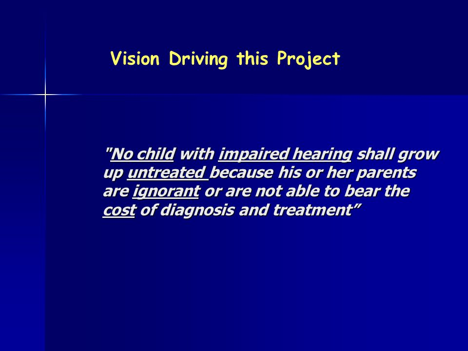 No child with impaired hearing shall grow up untreated because his or her parents are ignorant or are not able to bear the cost of diagnosis and treatment Vision Driving this Project