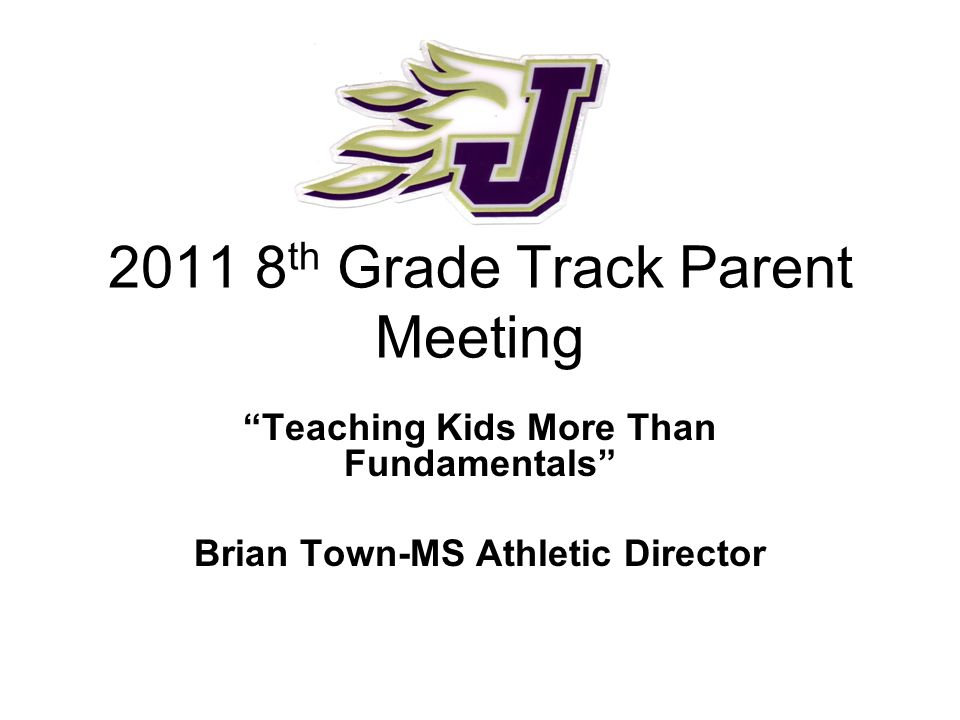 "2011 8 th Grade Track Parent Meeting ""Teaching Kids More Than Fundamentals"" Brian Town-MS Athletic Director"