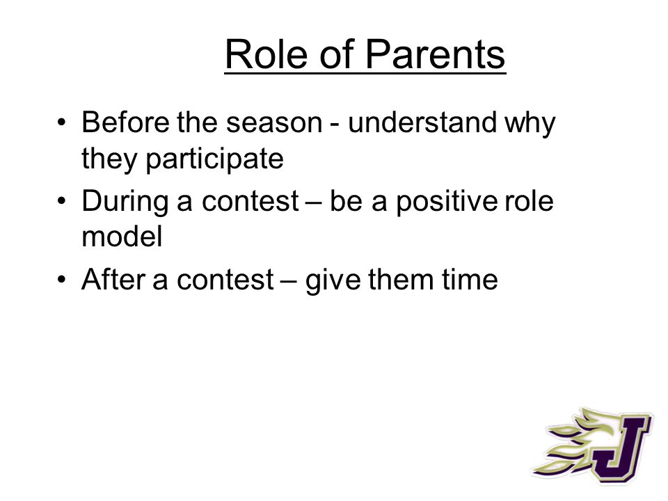 Role of Parents Before the season - understand why they participate During a contest – be a positive role model After a contest – give them time