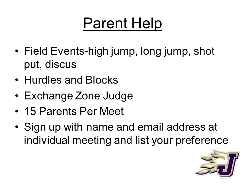 Parent Help Field Events-high jump, long jump, shot put, discus Hurdles and Blocks Exchange Zone Judge 15 Parents Per Meet Sign up with name and email