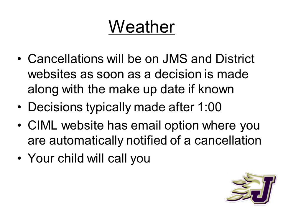 Weather Cancellations will be on JMS and District websites as soon as a decision is made along with the make up date if known Decisions typically made