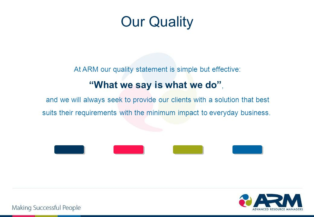 "At ARM our quality statement is simple but effective: ""What we say is what we do"", and we will always seek to provide our clients with a solution that"
