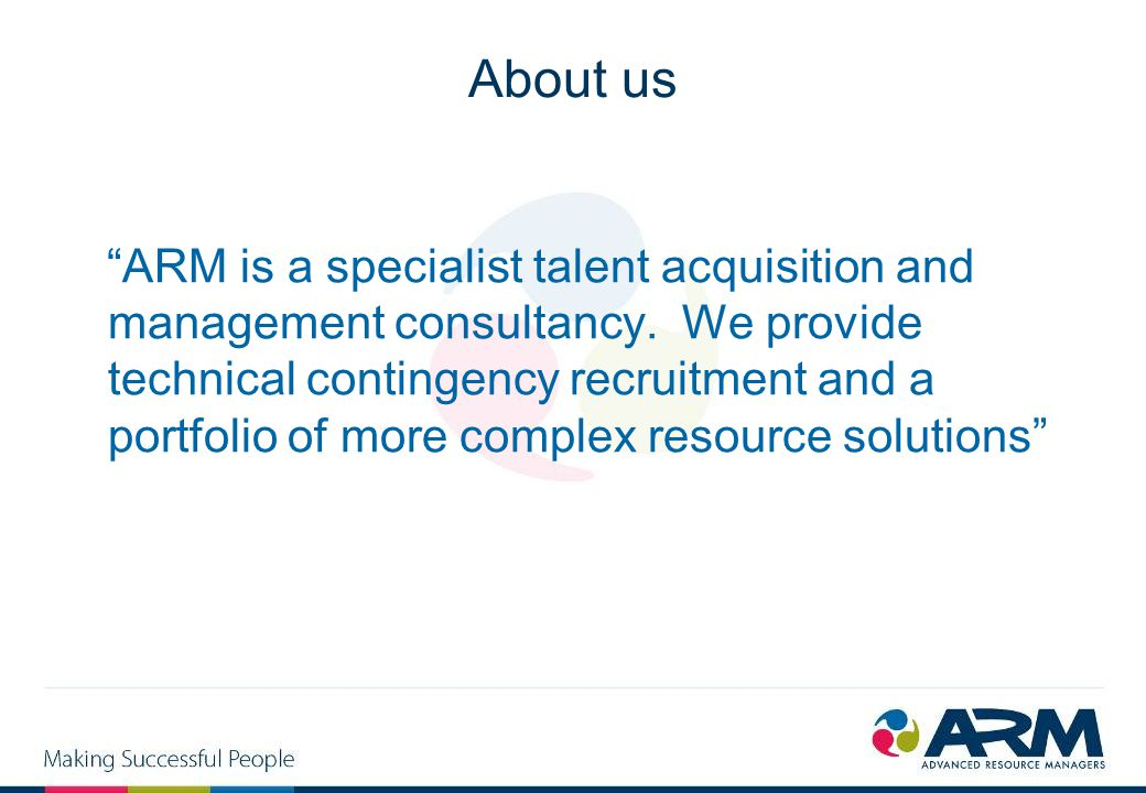 "About us ""ARM is a specialist talent acquisition and management consultancy. We provide technical contingency recruitment and a portfolio of more comp"