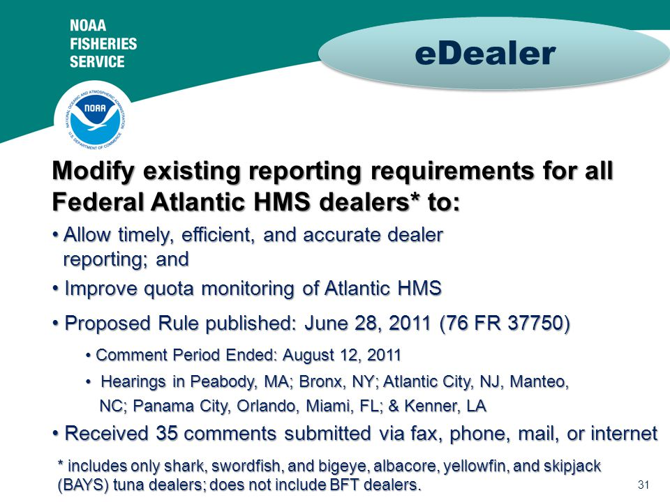 31 Modify existing reporting requirements for all Federal Atlantic HMS dealers* to: Allow timely, efficient, and accurate dealer Allow timely, efficient, and accurate dealer reporting; and reporting; and Improve quota monitoring of Atlantic HMS Improve quota monitoring of Atlantic HMS Proposed Rule published: June 28, 2011 (76 FR 37750) Proposed Rule published: June 28, 2011 (76 FR 37750) Comment Period Ended: August 12, 2011 Comment Period Ended: August 12, 2011 Hearings in Peabody, MA; Bronx, NY; Atlantic City, NJ, Manteo, Hearings in Peabody, MA; Bronx, NY; Atlantic City, NJ, Manteo, NC; Panama City, Orlando, Miami, FL; & Kenner, LA NC; Panama City, Orlando, Miami, FL; & Kenner, LA Received 35 comments submitted via fax, phone, mail, or internet Received 35 comments submitted via fax, phone, mail, or internet eDealer * includes only shark, swordfish, and bigeye, albacore, yellowfin, and skipjack (BAYS) tuna dealers; does not include BFT dealers.