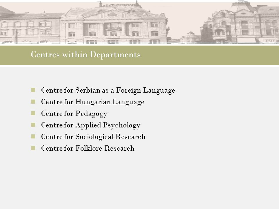 Centres within Departments Centre for Serbian as a Foreign Language Centre for Hungarian Language Centre for Pedagogy Centre for Applied Psychology Ce