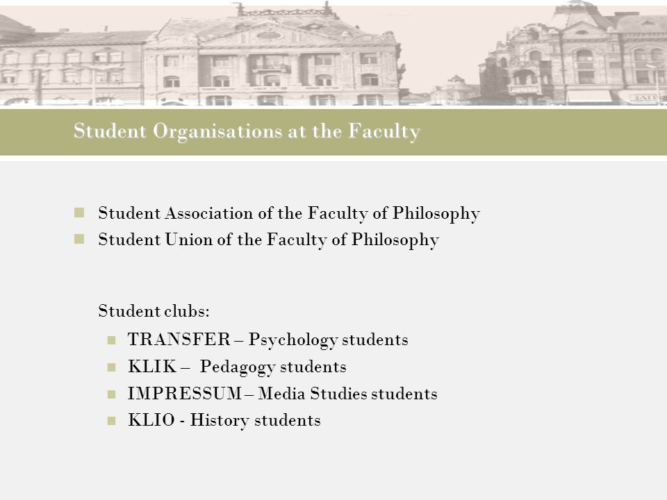 Student Organisations at the Faculty Student Association of the Faculty of Philosophy Student Union of the Faculty of Philosophy Student clubs: TRANSF