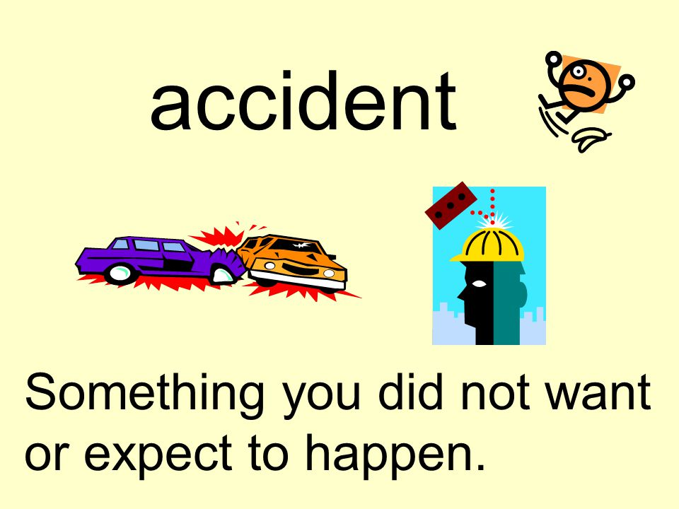 accident Something you did not want or expect to happen.