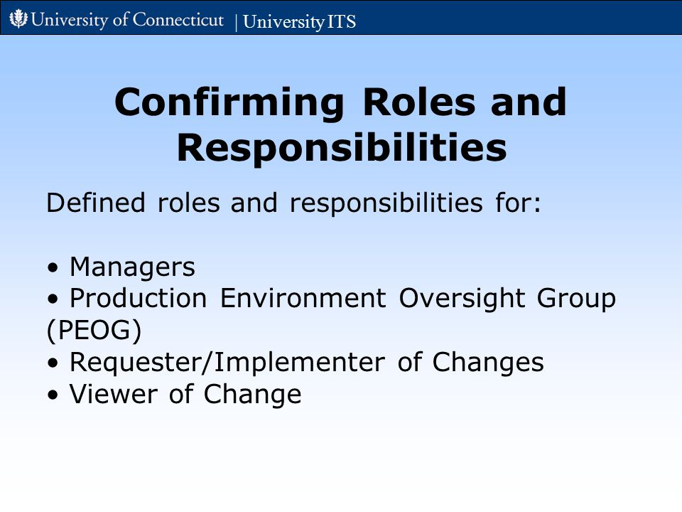 | University ITS Confirming Roles and Responsibilities Defined roles and responsibilities for: Managers Production Environment Oversight Group (PEOG) Requester/Implementer of Changes Viewer of Change