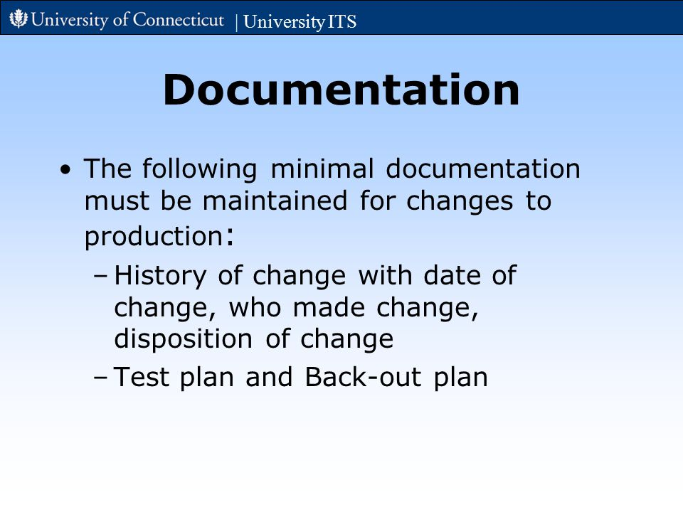 Documentation The following minimal documentation must be maintained for changes to production : –History of change with date of change, who made change, disposition of change –Test plan and Back-out plan | University ITS
