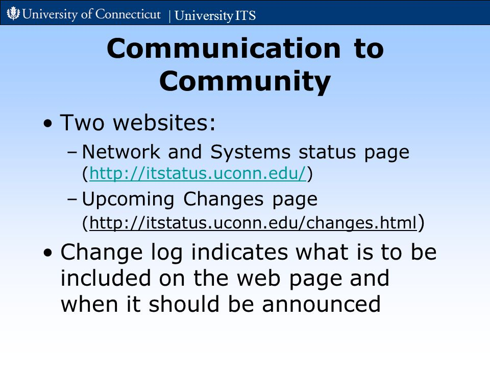 Communication to Community Two websites: –Network and Systems status page (http://itstatus.uconn.edu/)http://itstatus.uconn.edu/ –Upcoming Changes page (http://itstatus.uconn.edu/changes.html ) Change log indicates what is to be included on the web page and when it should be announced | University ITS