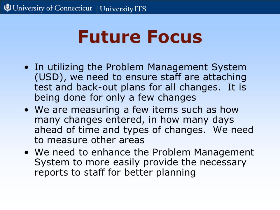| University ITS Future Focus In utilizing the Problem Management System (USD), we need to ensure staff are attaching test and back-out plans for all changes.