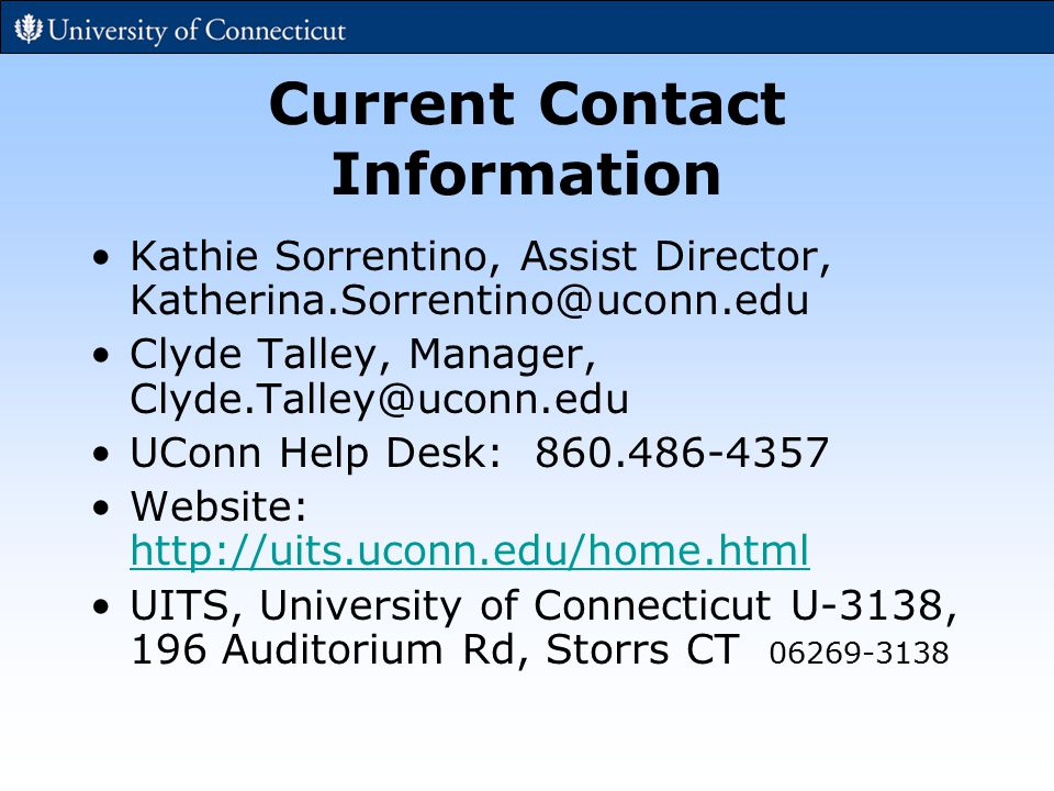 Current Contact Information Kathie Sorrentino, Assist Director, Katherina.Sorrentino@uconn.edu Clyde Talley, Manager, Clyde.Talley@uconn.edu UConn Help Desk: 860.486-4357 Website: http://uits.uconn.edu/home.html http://uits.uconn.edu/home.html UITS, University of Connecticut U-3138, 196 Auditorium Rd, Storrs CT 06269-3138