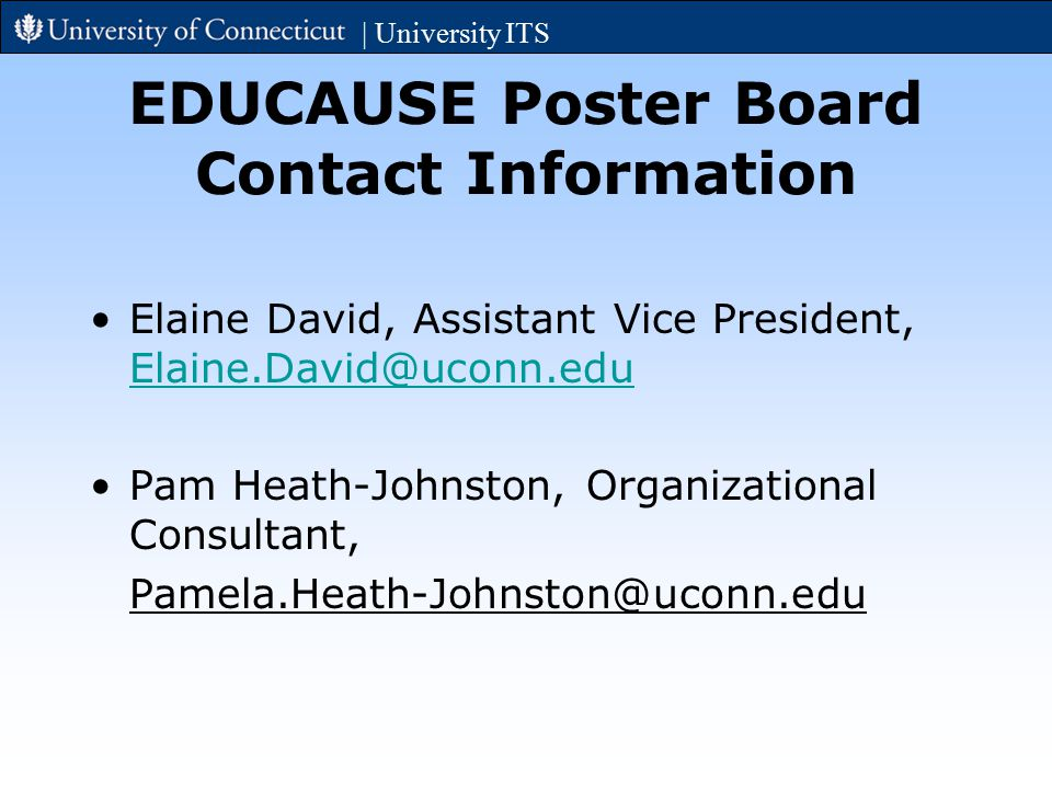 EDUCAUSE Poster Board Contact Information Elaine David, Assistant Vice President, Elaine.David@uconn.edu Elaine.David@uconn.edu Pam Heath-Johnston, Organizational Consultant, Pamela.Heath-Johnston@uconn.edu | University ITS