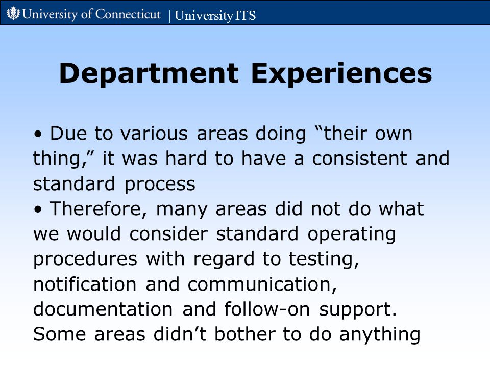 | University ITS Department Experiences Due to various areas doing their own thing, it was hard to have a consistent and standard process Therefore, many areas did not do what we would consider standard operating procedures with regard to testing, notification and communication, documentation and follow-on support.