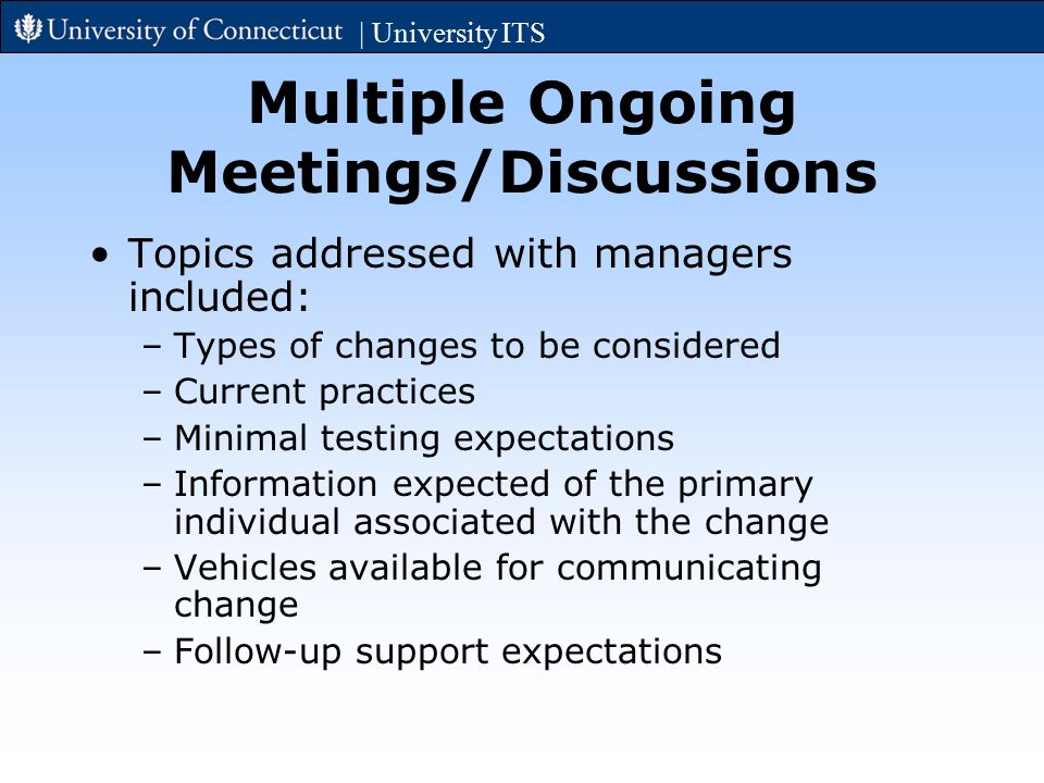Multiple Ongoing Meetings/Discussions Topics addressed with managers included: –Types of changes to be considered –Current practices –Minimal testing expectations –Information expected of the primary individual associated with the change –Vehicles available for communicating change –Follow-up support expectations | University ITS