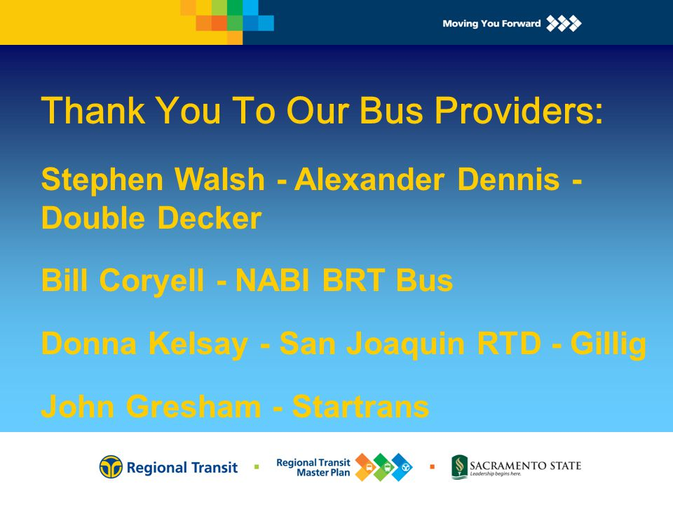 Thank You To Our Bus Providers: Stephen Walsh - Alexander Dennis - Double Decker Bill Coryell - NABI BRT Bus Donna Kelsay - San Joaquin RTD - Gillig John Gresham - Startrans