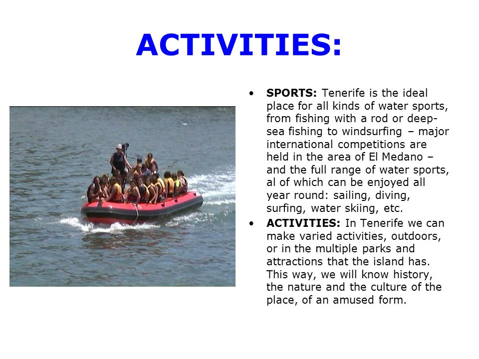 ACTIVITIES: SPORTS: Tenerife is the ideal place for all kinds of water sports, from fishing with a rod or deep- sea fishing to windsurfing – major international competitions are held in the area of El Medano – and the full range of water sports, al of which can be enjoyed all year round: sailing, diving, surfing, water skiing, etc.