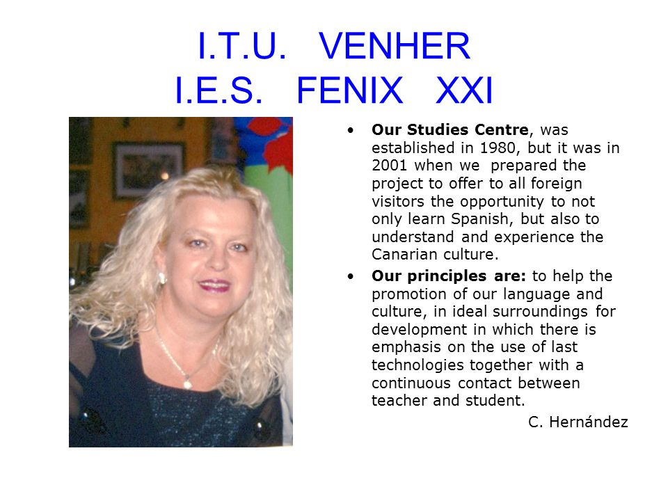I.T.U. VENHER I.E.S. FENIX XXI Our Studies Centre, was established in 1980, but it was in 2001 when we prepared the project to offer to all foreign vi