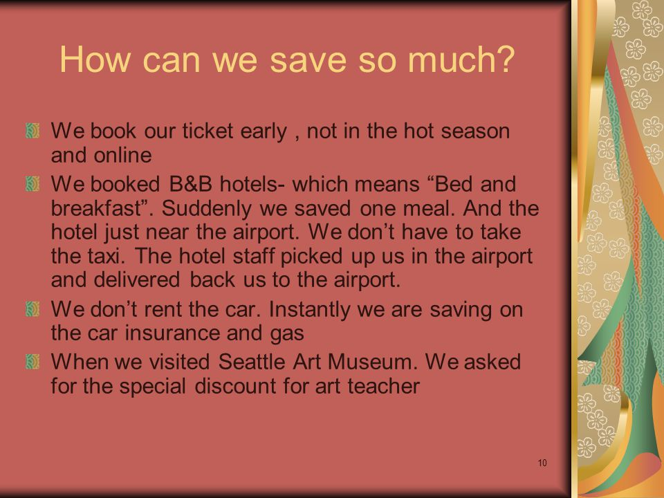 "10 How can we save so much? We book our ticket early, not in the hot season and online We booked B&B hotels- which means ""Bed and breakfast"". Suddenly"