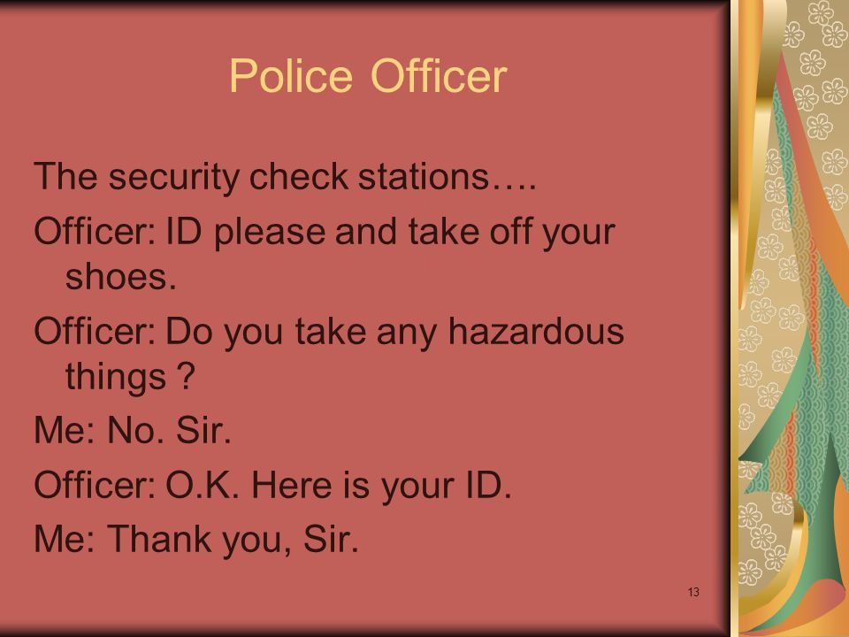 13 Police Officer The security check stations…. Officer: ID please and take off your shoes. Officer: Do you take any hazardous things ? Me: No. Sir. O