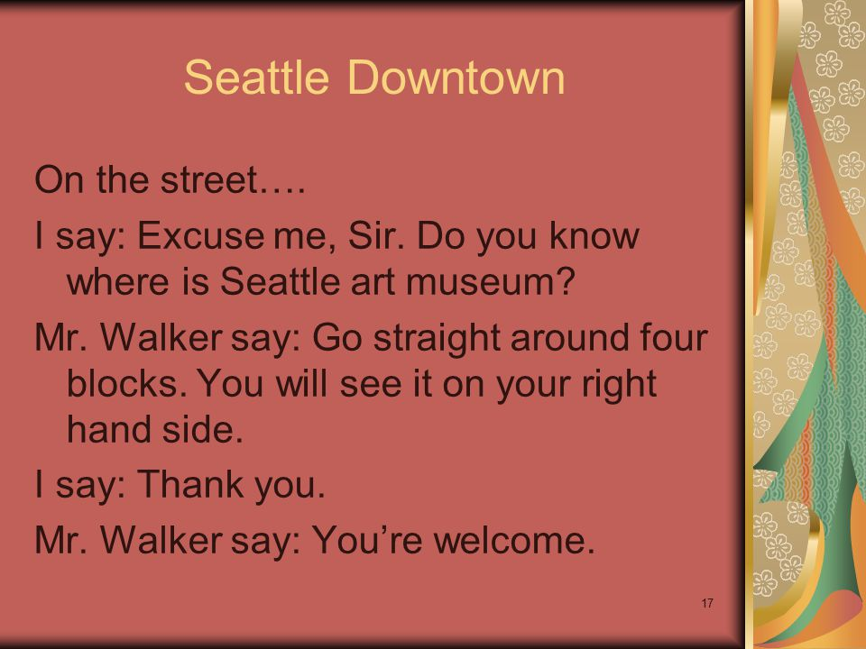 17 Seattle Downtown On the street…. I say: Excuse me, Sir. Do you know where is Seattle art museum? Mr. Walker say: Go straight around four blocks. Yo