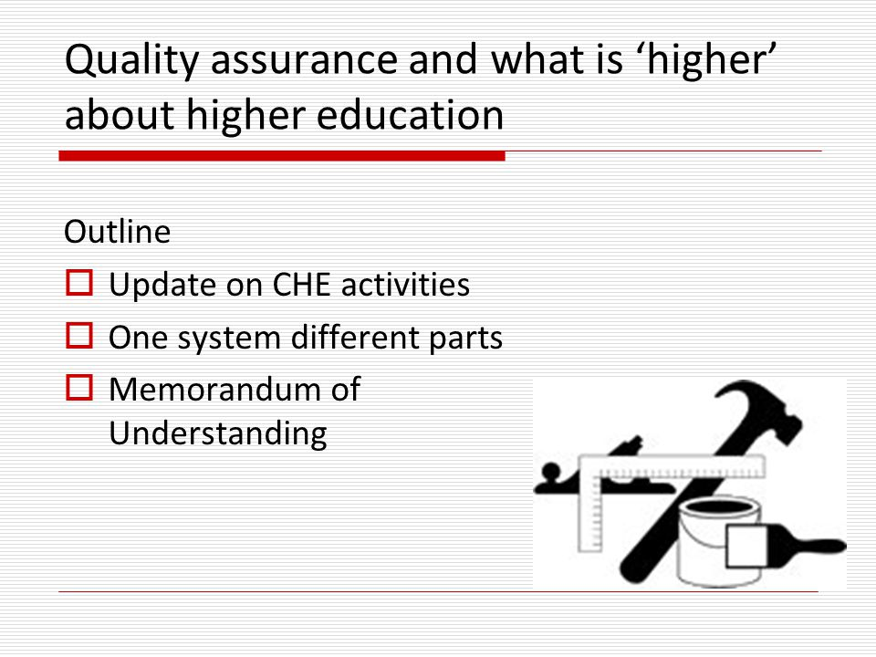 Quality assurance and what is 'higher' about higher education Outline  Update on CHE activities  One system different parts  Memorandum of Understanding