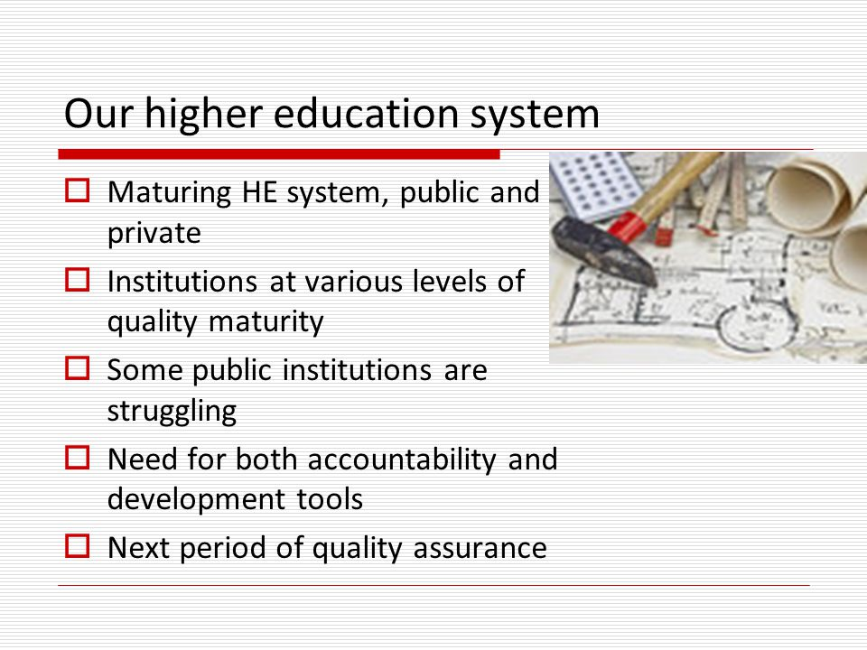 Our higher education system  Maturing HE system, public and private  Institutions at various levels of quality maturity  Some public institutions are struggling  Need for both accountability and development tools  Next period of quality assurance