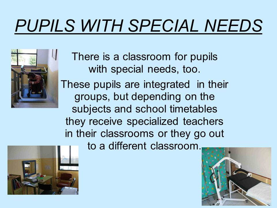 PUPILS WITH SPECIAL NEEDS There is a classroom for pupils with special needs, too.