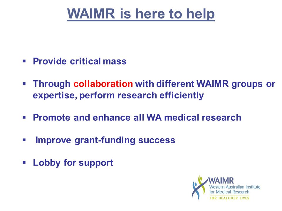 WAIMR is here to help  Provide critical mass  Through collaboration with different WAIMR groups or expertise, perform research efficiently  Promote and enhance all WA medical research  Improve grant-funding success  Lobby for support