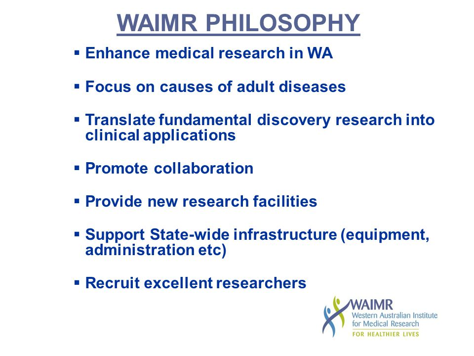 WAIMR PHILOSOPHY  Enhance medical research in WA  Focus on causes of adult diseases  Translate fundamental discovery research into clinical applications  Promote collaboration  Provide new research facilities  Support State-wide infrastructure (equipment, administration etc)  Recruit excellent researchers