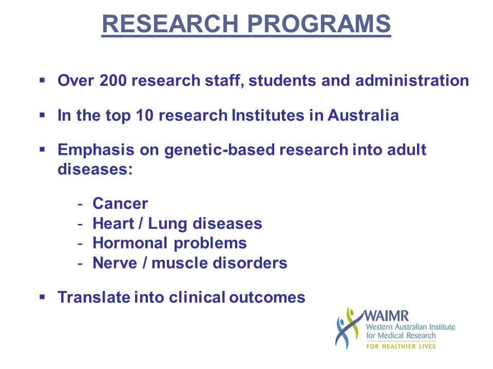 RESEARCH PROGRAMS  Over 200 research staff, students and administration  In the top 10 research Institutes in Australia  Emphasis on genetic-based research into adult diseases: - Cancer - Heart / Lung diseases - Hormonal problems - Nerve / muscle disorders  Translate into clinical outcomes