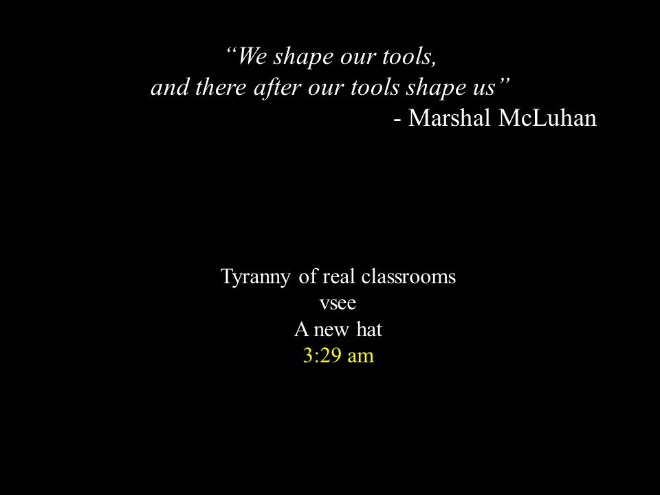 Tyranny of real classrooms vsee A new hat 3:29 am We shape our tools, and there after our tools shape us - Marshal McLuhan