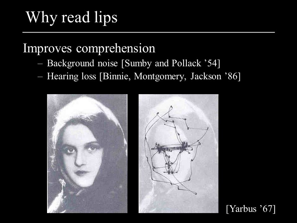 Why read lips Improves comprehension –Background noise [Sumby and Pollack '54] –Hearing loss [Binnie, Montgomery, Jackson '86] [Yarbus '67]