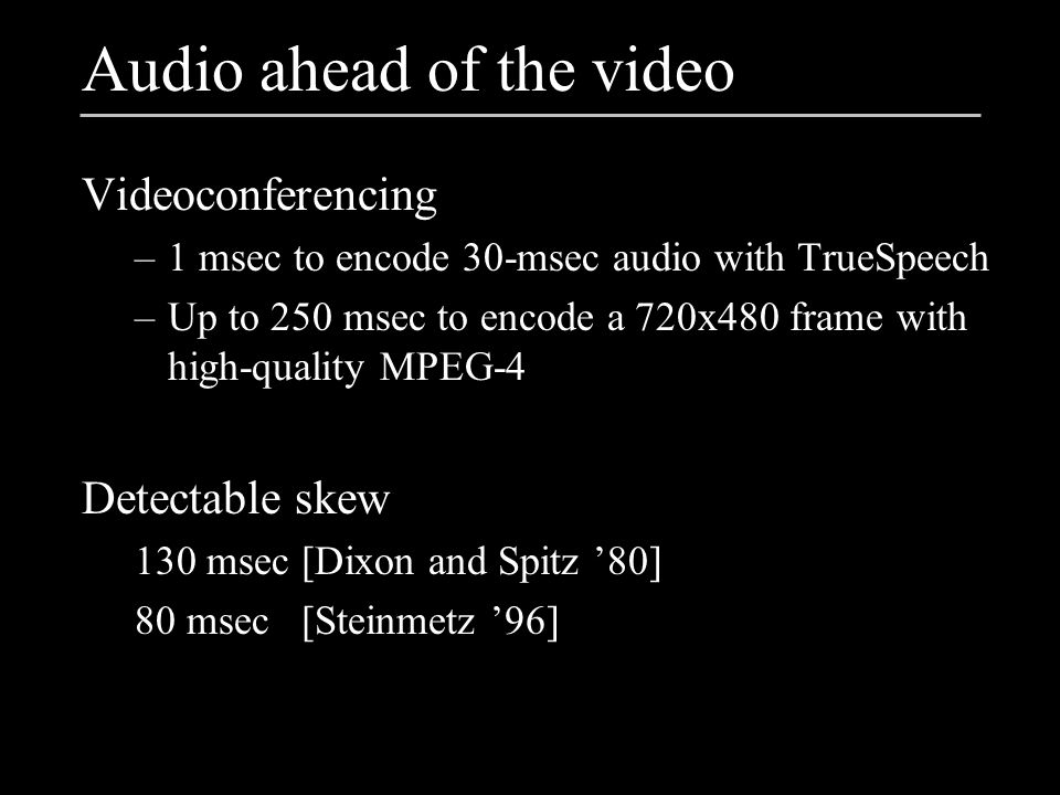 Audio ahead of the video Videoconferencing –1 msec to encode 30-msec audio with TrueSpeech –Up to 250 msec to encode a 720x480 frame with high-quality MPEG-4 Detectable skew 130 msec [Dixon and Spitz '80] 80 msec [Steinmetz '96]