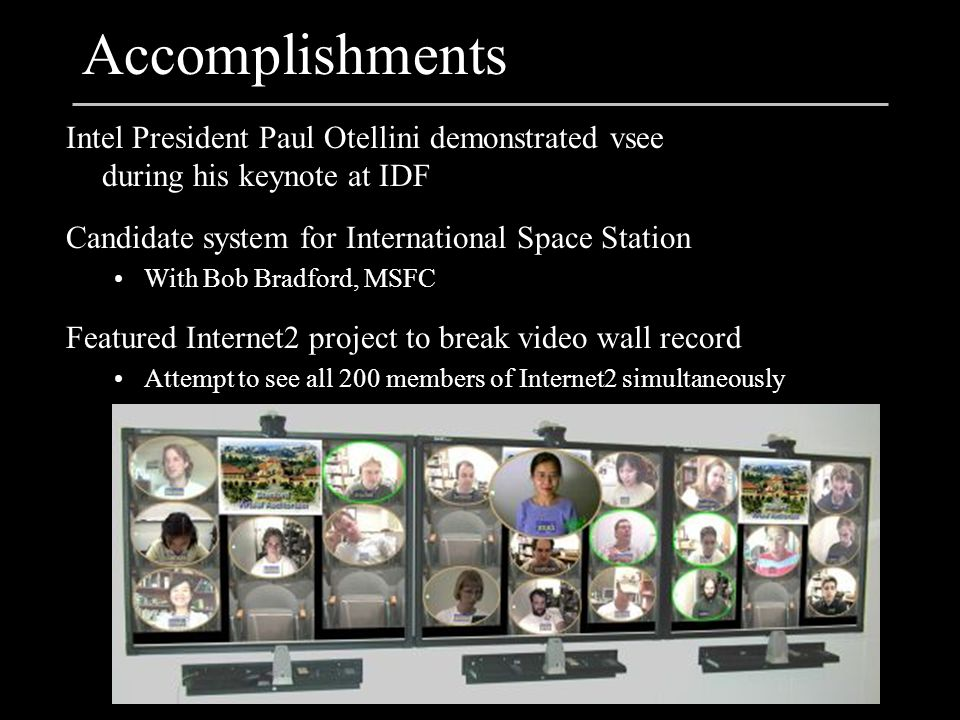 Accomplishments Intel President Paul Otellini demonstrated vsee during his keynote at IDF Candidate system for International Space Station With Bob Bradford, MSFC Featured Internet2 project to break video wall record Attempt to see all 200 members of Internet2 simultaneously