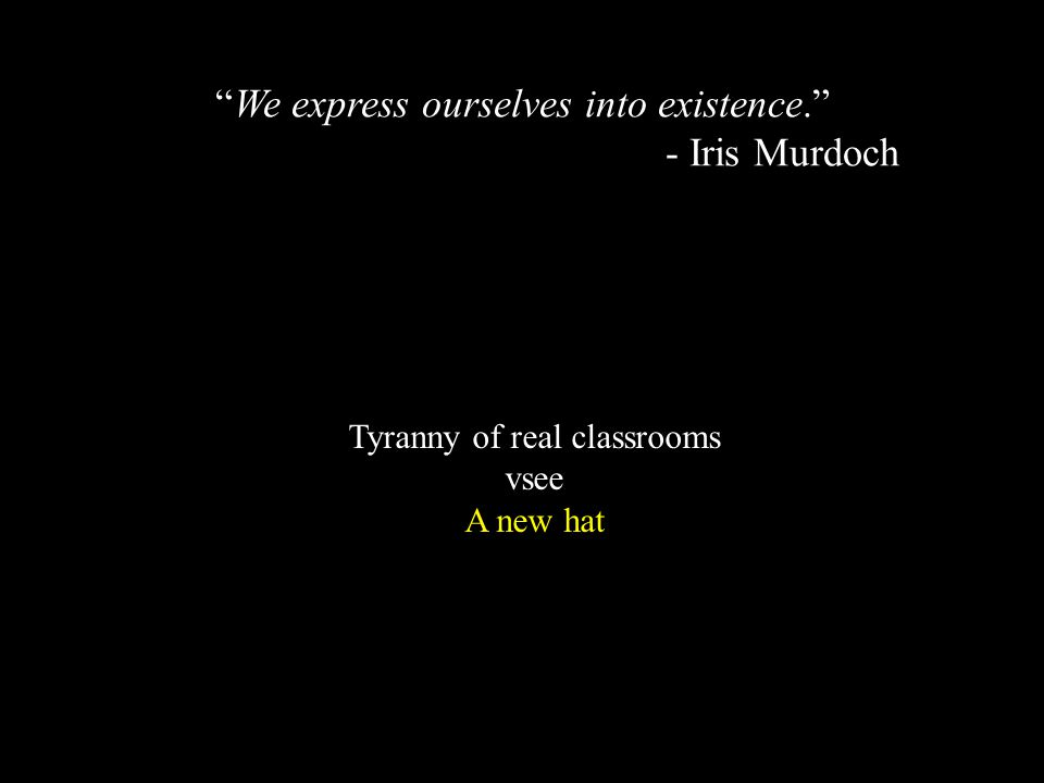 Tyranny of real classrooms vsee A new hat We express ourselves into existence. - Iris Murdoch