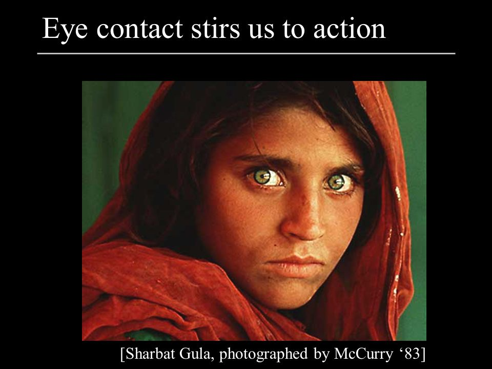 Eye contact stirs us to action [Sharbat Gula, photographed by McCurry '83]