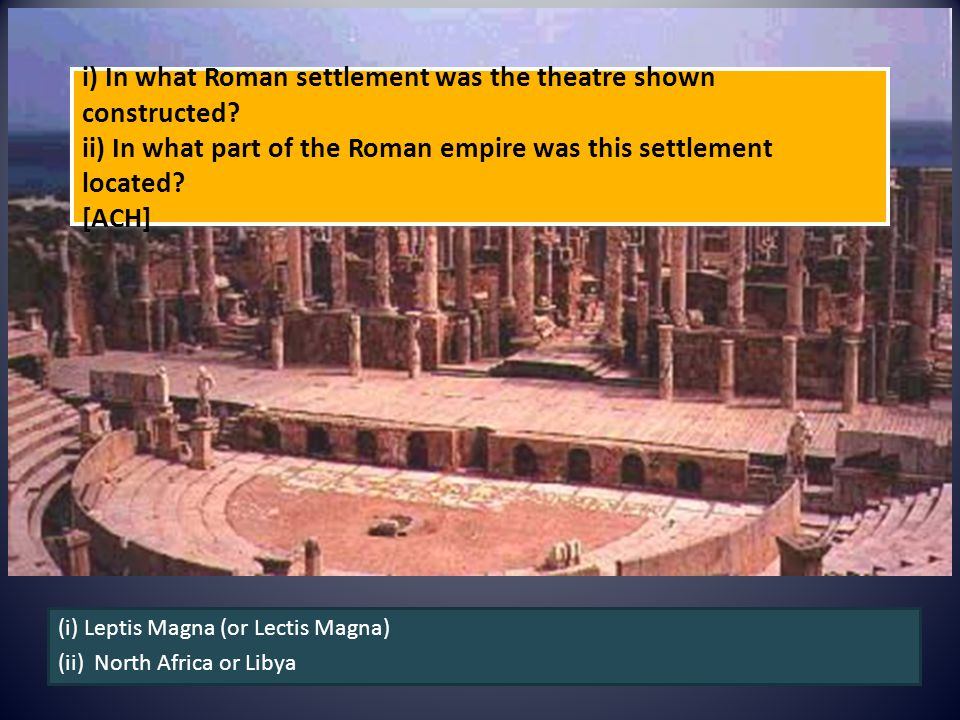i) In what Roman settlement was the theatre shown constructed? ii) In what part of the Roman empire was this settlement located? [ACH] (i) Leptis Magn