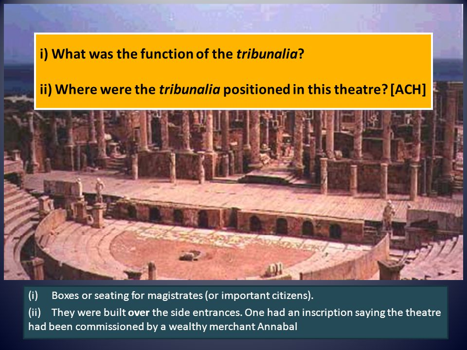 i) What was the function of the tribunalia? ii) Where were the tribunalia positioned in this theatre? [ACH] (i)Boxes or seating for magistrates (or im