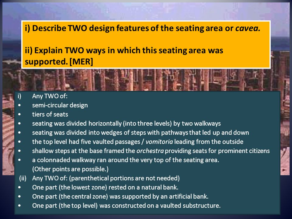 i) Describe TWO design features of the seating area or cavea. ii) Explain TWO ways in which this seating area was supported. [MER] i)Any TWO of: semi-