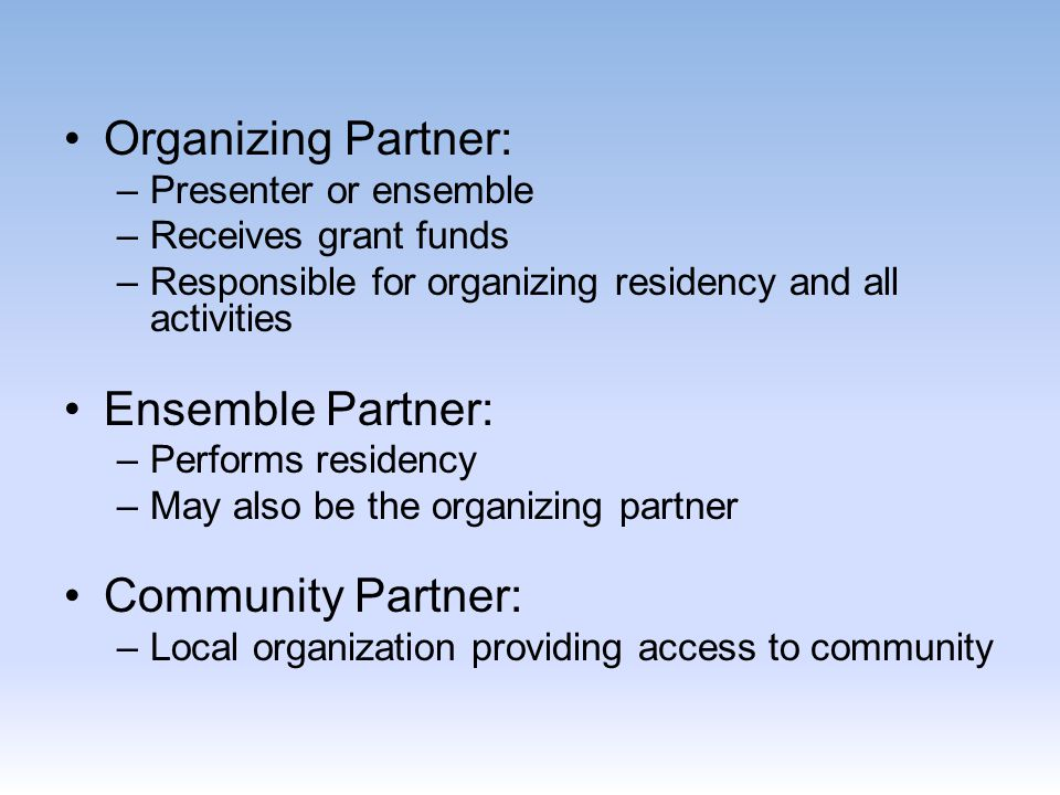 Organizing Partner: –Presenter or ensemble –Receives grant funds –Responsible for organizing residency and all activities Ensemble Partner: –Performs residency –May also be the organizing partner Community Partner: –Local organization providing access to community