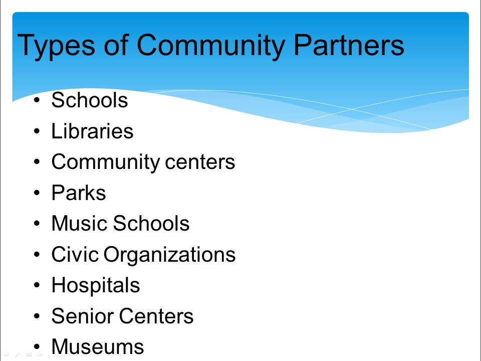 Types of Community Partners Schools Libraries Community centers Parks Music Schools Civic Organizations Hospitals Senior Centers Museums