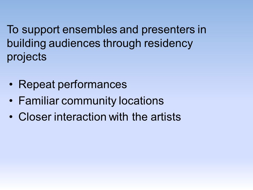 To support ensembles and presenters in building audiences through residency projects Repeat performances Familiar community locations Closer interaction with the artists