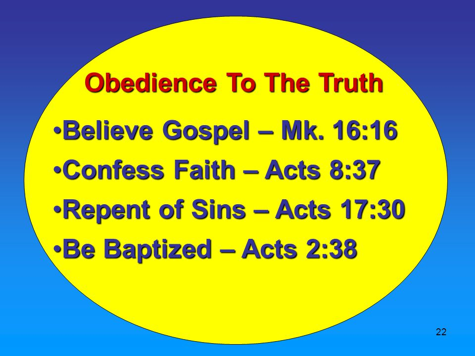 22 Obedience To The Truth Believe Gospel – Mk. 16:16Believe Gospel – Mk.
