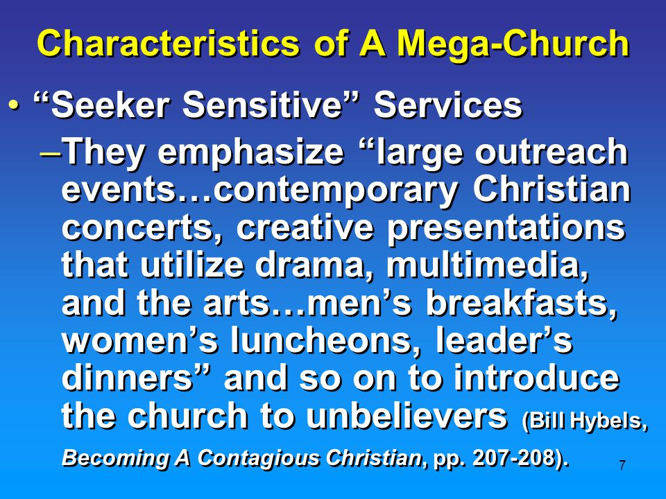 7 Characteristics of A Mega-Church Seeker Sensitive Services –They emphasize large outreach events…contemporary Christian concerts, creative presentations that utilize drama, multimedia, and the arts…men's breakfasts, women's luncheons, leader's dinners and so on to introduce the church to unbelievers (Bill Hybels, Becoming A Contagious Christian, pp.
