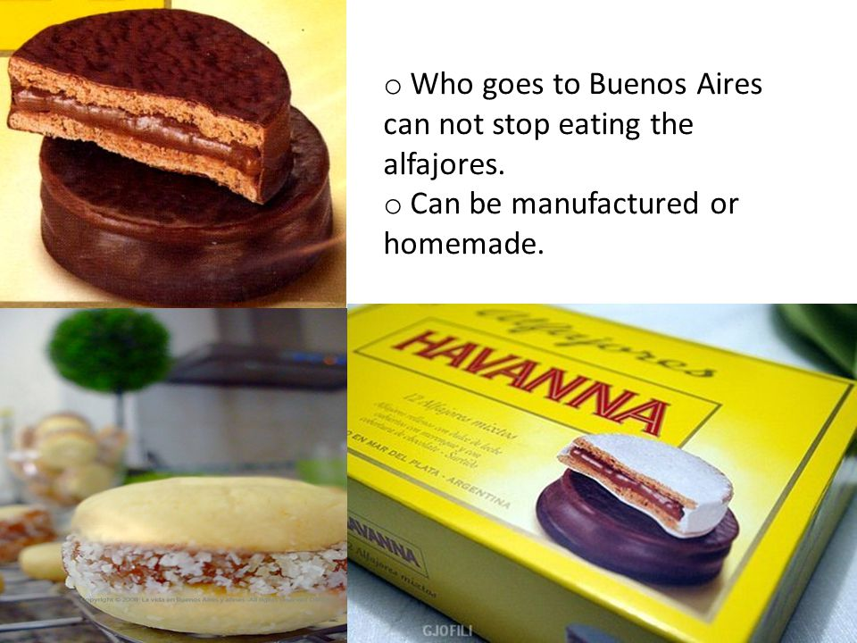 o Who goes to Buenos Aires can not stop eating the alfajores. o Can be manufactured or homemade.