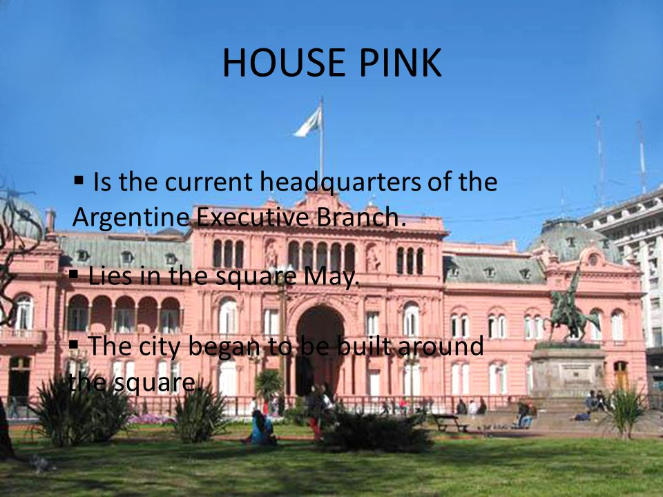 HOUSE PINK  Is the current headquarters of the Argentine Executive Branch.
