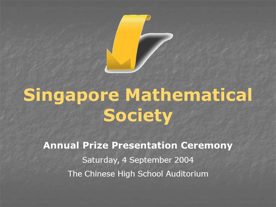 Annual Prize Presentation Ceremony Saturday, 4 September 2004 The Chinese High School Auditorium Singapore Mathematical Society