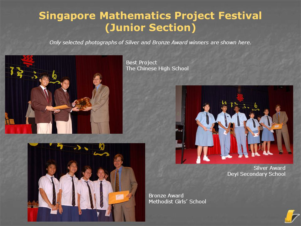Best Project The Chinese High School Singapore Mathematics Project Festival (Junior Section) Only selected photographs of Silver and Bronze Award winn